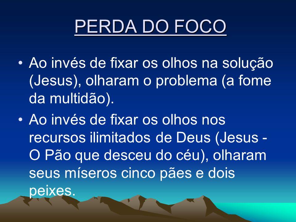 PERDA DO FOCO PERDA DO FOCO Ao invés de fixar os olhos na solução (Jesus), olharam o problema (a fome da multidão). Ao invés de fixar os olhos nos rec