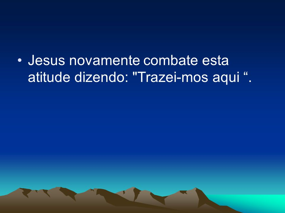 Jesus novamente combate esta atitude dizendo: