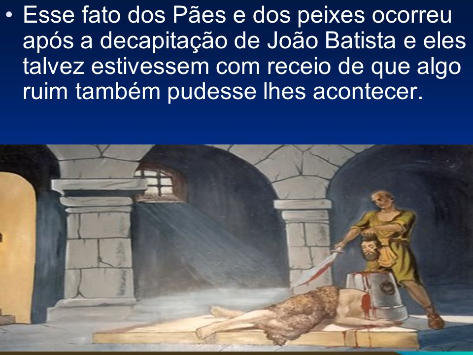 Esse fato dos Pães e dos peixes ocorreu após a decapitação de João Batista e eles talvez estivessem com receio de que algo ruim também pudesse lhes ac