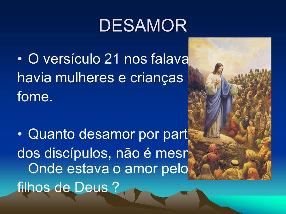 DESAMOR O versículo 21 nos falava que havia mulheres e crianças com fome. Quanto desamor por parte dos discípulos, não é mesmo? Onde estava o amor pel