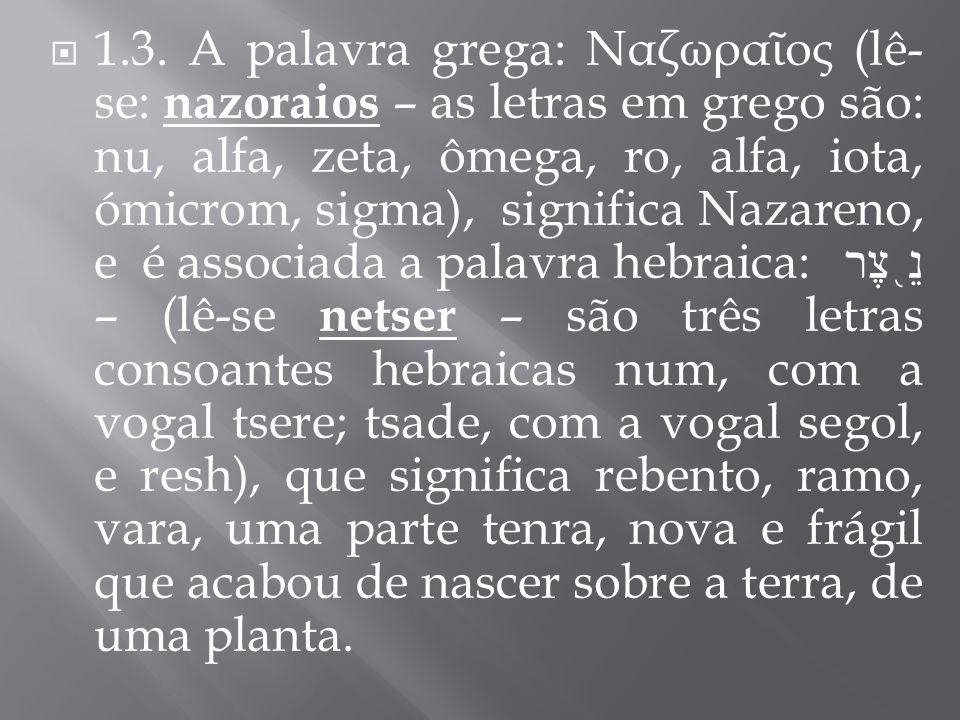 1.3. A palavra grega: Ναζωρα ος (lê- se: nazoraios – as letras em grego são: nu, alfa, zeta, ômega, ro, alfa, iota, ómicrom, sigma), significa Nazaren