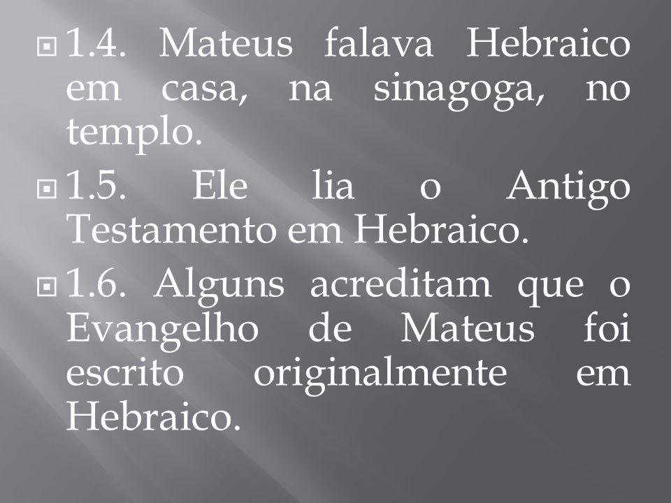 1.4. Mateus falava Hebraico em casa, na sinagoga, no templo. 1.5. Ele lia o Antigo Testamento em Hebraico. 1.6. Alguns acreditam que o Evangelho de Ma