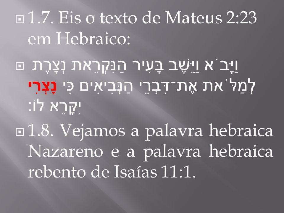 1.7. Eis o texto de Mateus 2:23 em Hebraico: וַיָּבֹא וַיֵּשֶׁב בָּעִיר הַנִּקְרֵאת נְצָרֶת לְמַלֹּאת אֶת־דִּבְרֵי הַנְּבִיאִים כִּי נָצְרִי יִקָּרֵא
