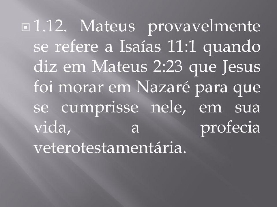 1.12. Mateus provavelmente se refere a Isaías 11:1 quando diz em Mateus 2:23 que Jesus foi morar em Nazaré para que se cumprisse nele, em sua vida, a