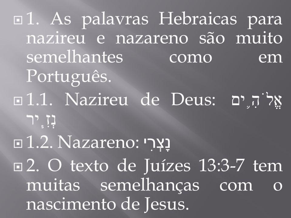 1. As palavras Hebraicas para nazireu e nazareno são muito semelhantes como em Português. 1.1. Nazireu de Deus: אֱלֹהִ ֛ ים נְזִ ֧ יר 1.2. Nazareno: נ