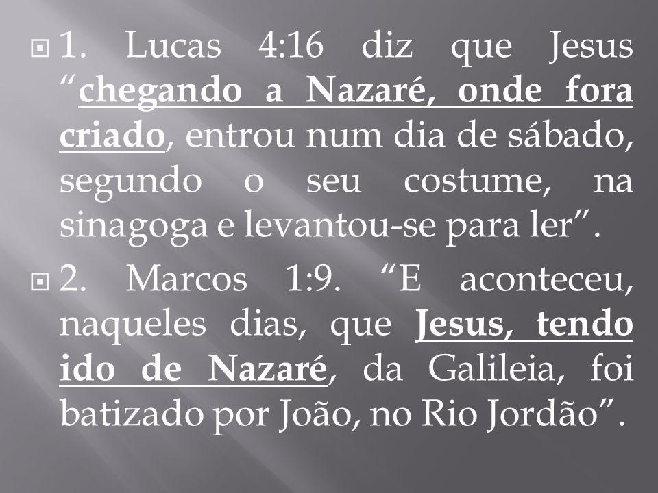 1. Lucas 4:16 diz que Jesus chegando a Nazaré, onde fora criado, entrou num dia de sábado, segundo o seu costume, na sinagoga e levantou-se para ler.