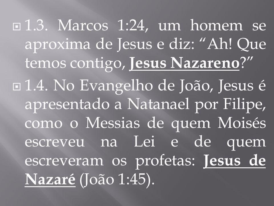 1.3. Marcos 1:24, um homem se aproxima de Jesus e diz: Ah! Que temos contigo, Jesus Nazareno ? 1.4. No Evangelho de João, Jesus é apresentado a Natana