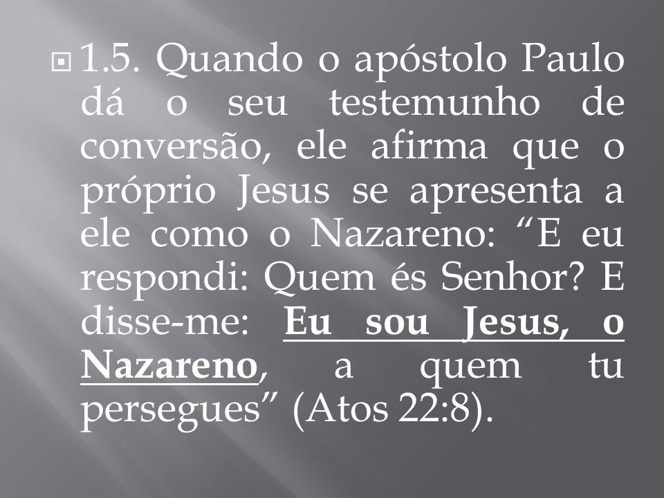 1.5. Quando o apóstolo Paulo dá o seu testemunho de conversão, ele afirma que o próprio Jesus se apresenta a ele como o Nazareno: E eu respondi: Quem