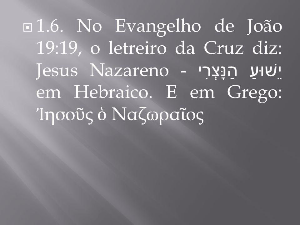 1.6. No Evangelho de João 19:19, o letreiro da Cruz diz: Jesus Nazareno - יֵשׁוּעַ הַנָּצְרִי em Hebraico. E em Grego: ησο ς Ναζωρα ος