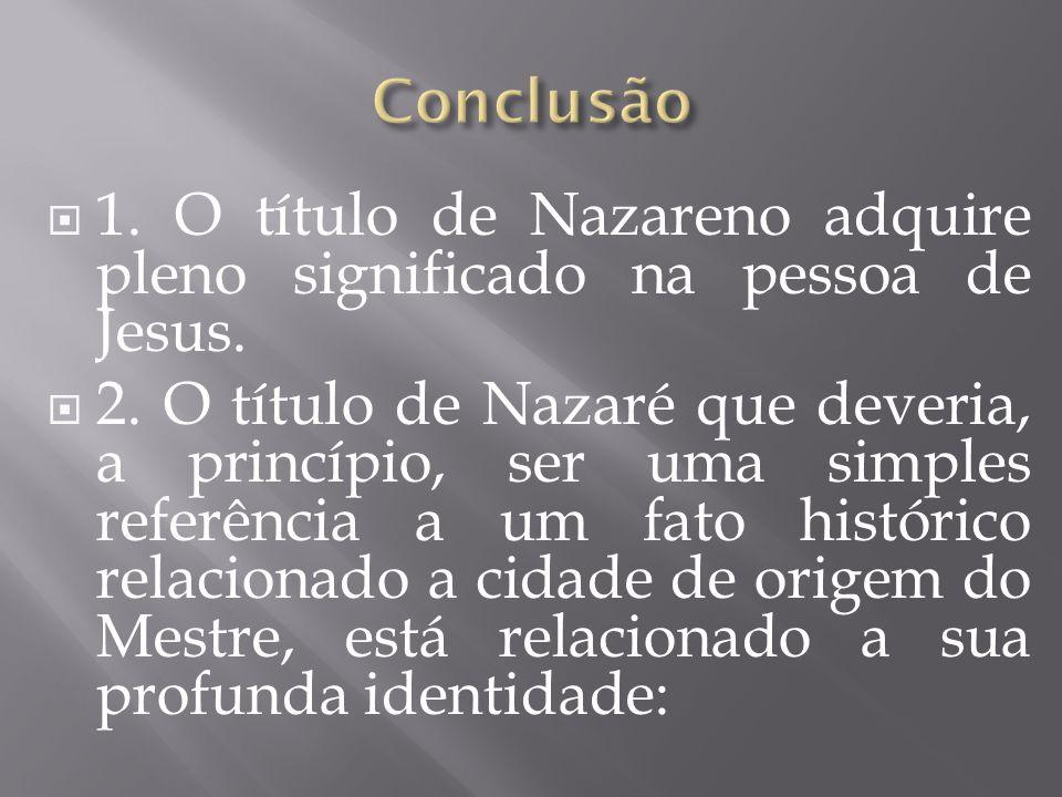 1. O título de Nazareno adquire pleno significado na pessoa de Jesus. 2. O título de Nazaré que deveria, a princípio, ser uma simples referência a um
