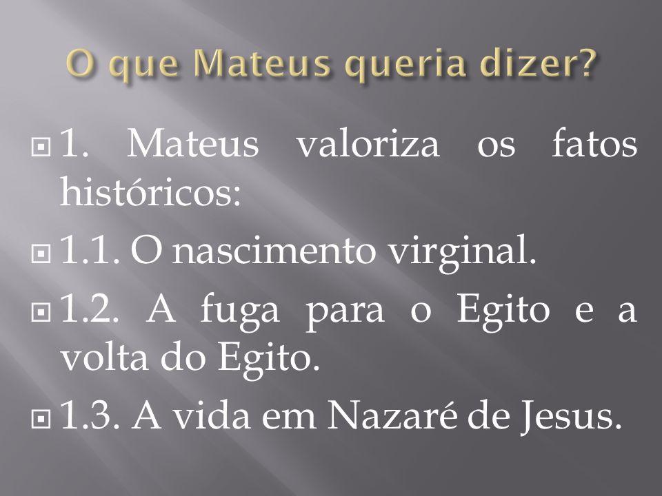 1. Mateus valoriza os fatos históricos: 1.1. O nascimento virginal. 1.2. A fuga para o Egito e a volta do Egito. 1.3. A vida em Nazaré de Jesus.