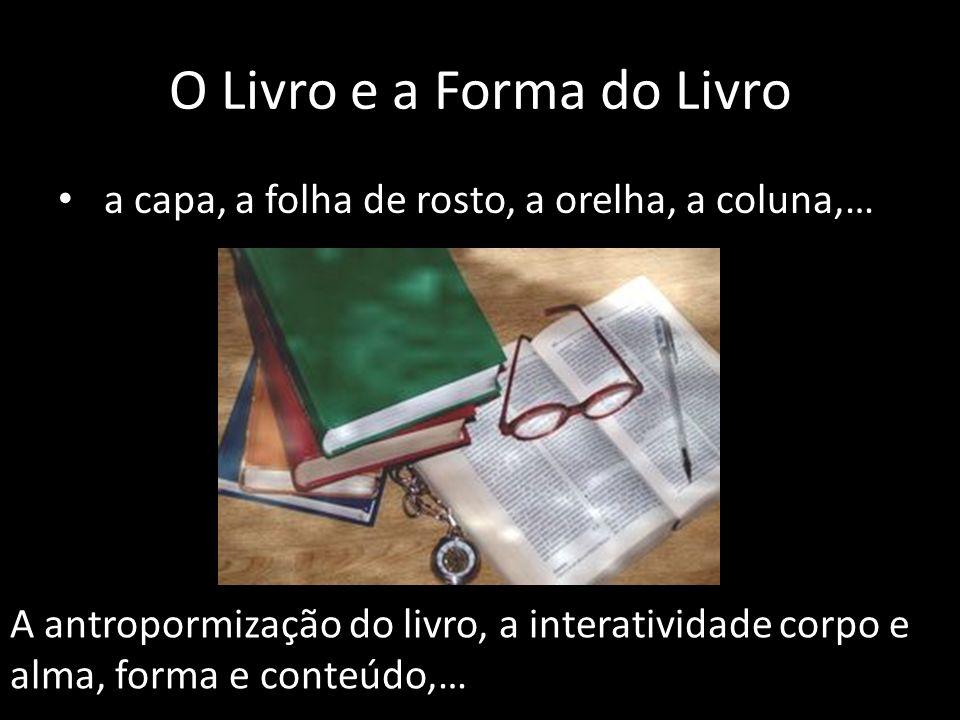 O Livro e a Forma do Livro a capa, a folha de rosto, a orelha, a coluna,… A antropormização do livro, a interatividade corpo e alma, forma e conteúdo,