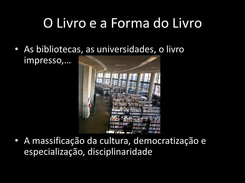 O Livro e a Forma do Livro As bibliotecas, as universidades, o livro impresso,… A massificação da cultura, democratização e especialização, disciplina