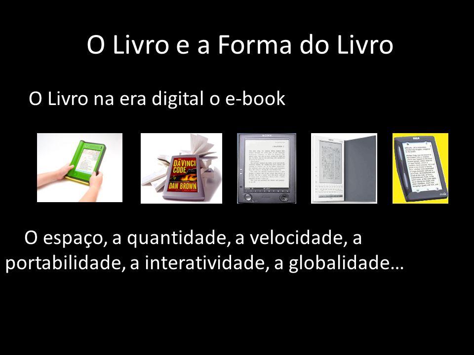 O Livro e a Forma do Livro O Livro na era digital o e-book O espaço, a quantidade, a velocidade, a portabilidade, a interatividade, a globalidade…