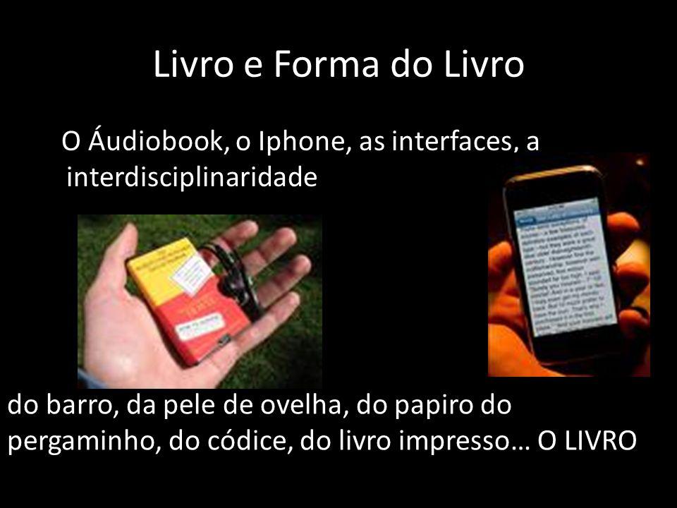 Livro e Forma do Livro O Áudiobook, o Iphone, as interfaces, a interdisciplinaridade do barro, da pele de ovelha, do papiro do pergaminho, do códice,