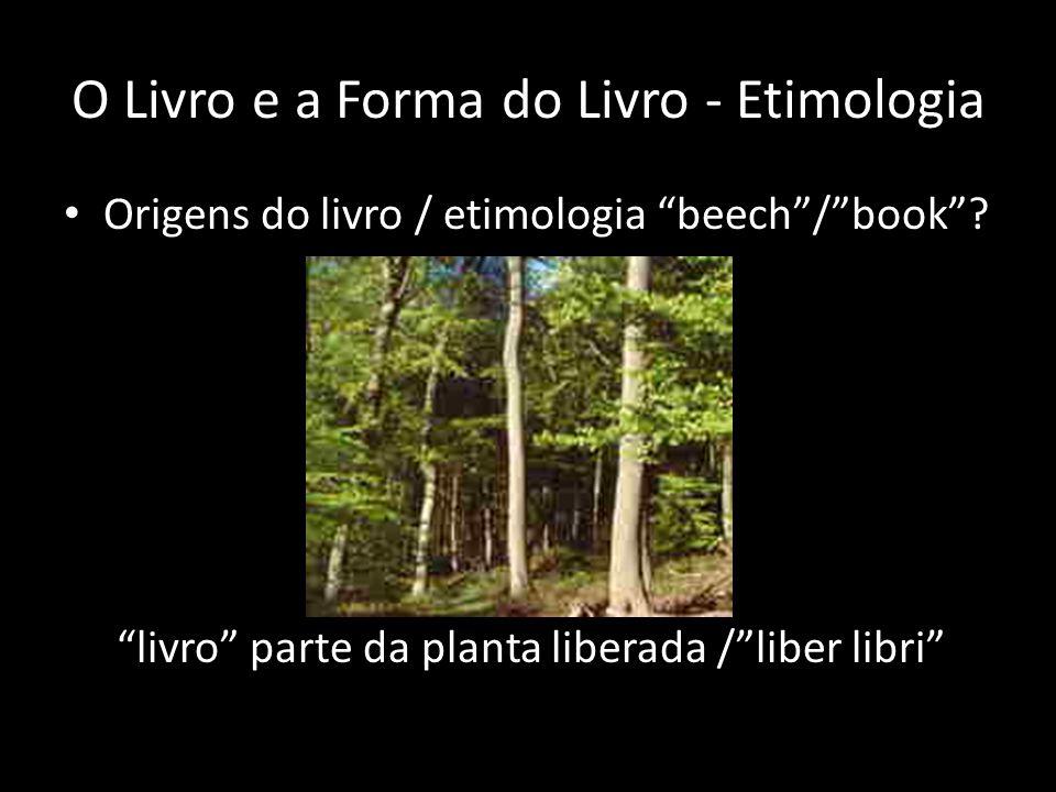 O Livro e a Forma do Livro - Etimologia Origens do livro / etimologia beech/book? livro parte da planta liberada /liber libri