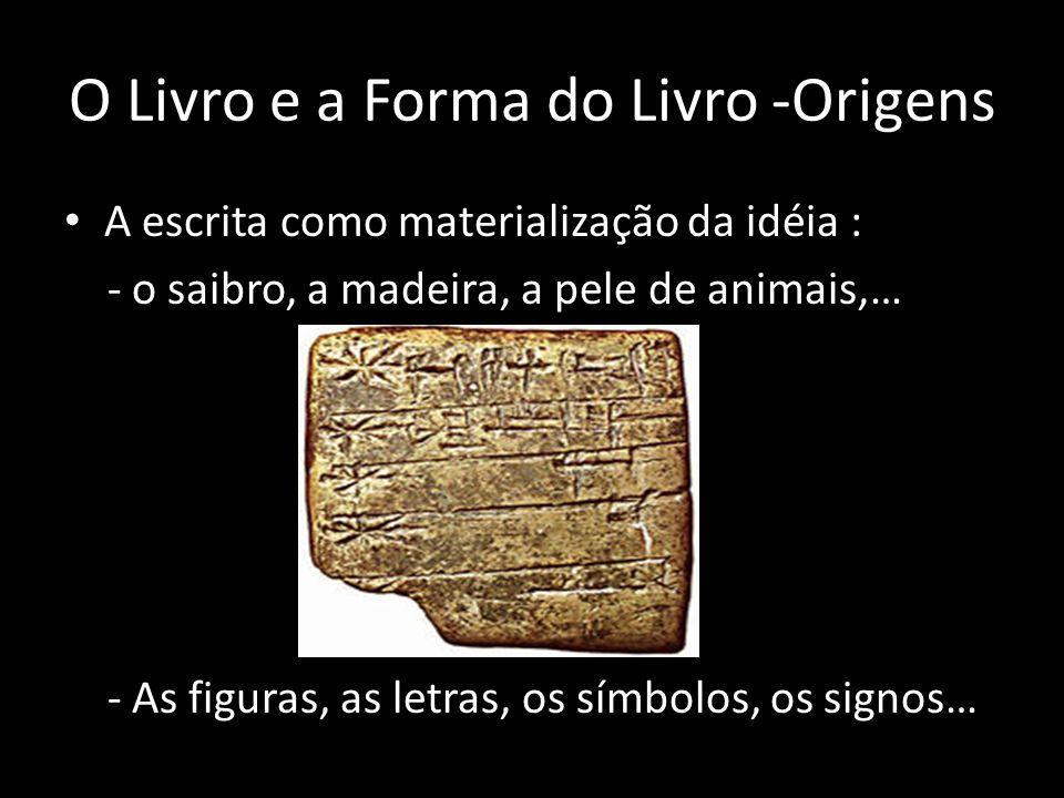 O Livro e a Forma do Livro -Origens A escrita como materialização da idéia : - o saibro, a madeira, a pele de animais,… - As figuras, as letras, os sí