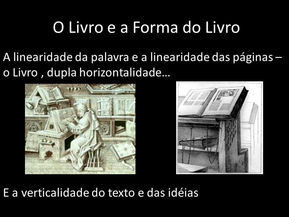 O Livro e a Forma do Livro A linearidade da palavra e a linearidade das páginas – o Livro, dupla horizontalidade… E a verticalidade do texto e das idé