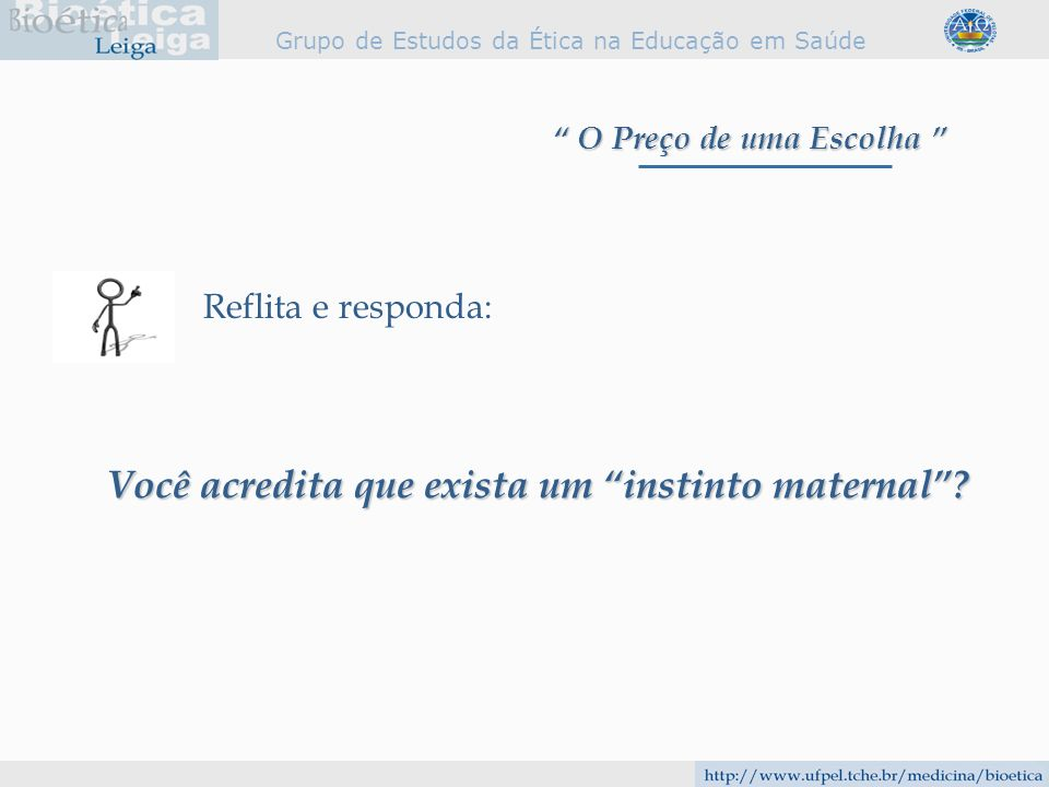 Grupo de Estudos da Ética na Educação em Saúde Reflita e responda: Você acredita que exista um instinto maternal? O Preço de uma Escolha O Preço de um