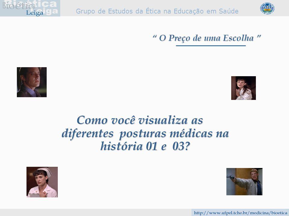 Grupo de Estudos da Ética na Educação em Saúde Como você visualiza as diferentes posturas médicas na história 01 e 03? O Preço de uma Escolha O Preço