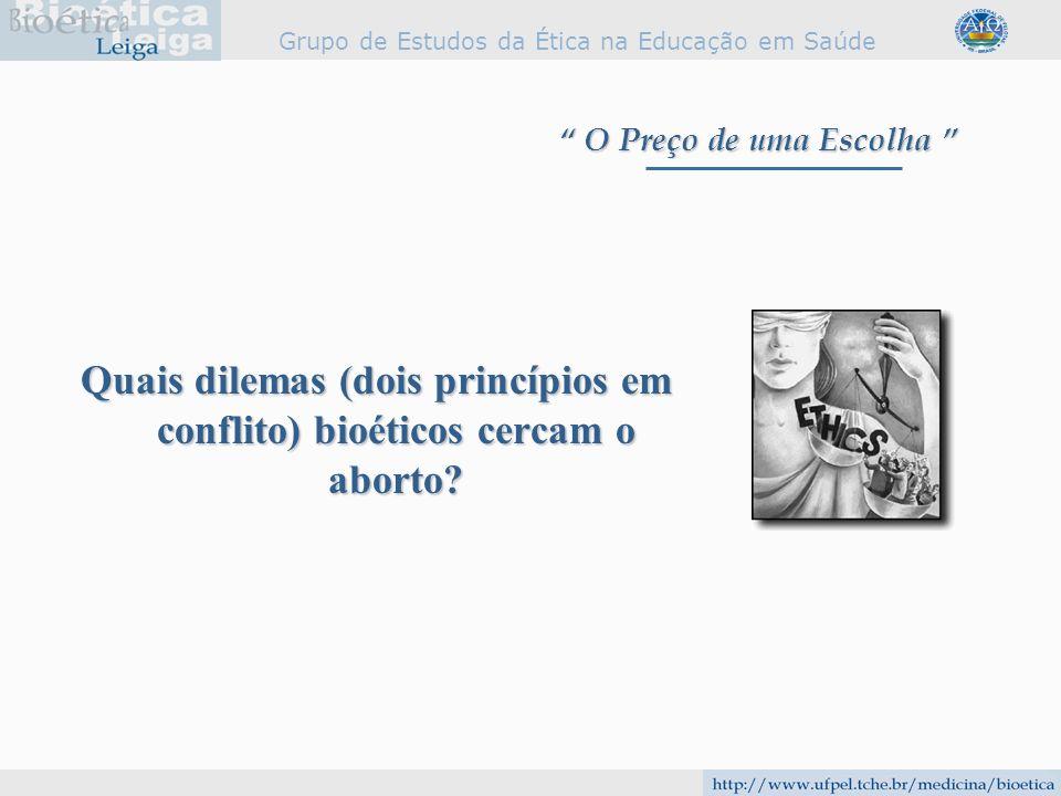 Grupo de Estudos da Ética na Educação em Saúde Quais dilemas (dois princípios em conflito) bioéticos cercam o aborto? O Preço de uma Escolha O Preço d