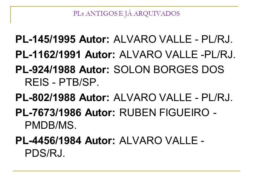 PLs ANTIGOS E JÁ ARQUIVADOS PL-145/1995 Autor: ALVARO VALLE - PL/RJ. PL-1162/1991 Autor: ALVARO VALLE -PL/RJ. PL-924/1988 Autor: SOLON BORGES DOS REIS