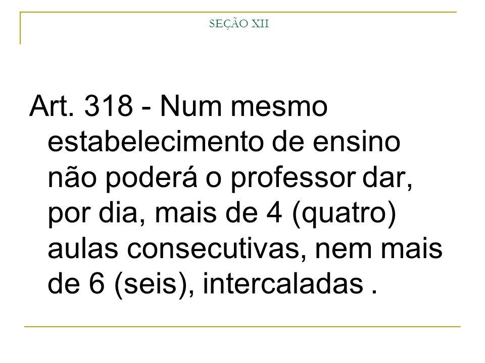SEÇÃO XII Art. 318 - Num mesmo estabelecimento de ensino não poderá o professor dar, por dia, mais de 4 (quatro) aulas consecutivas, nem mais de 6 (se