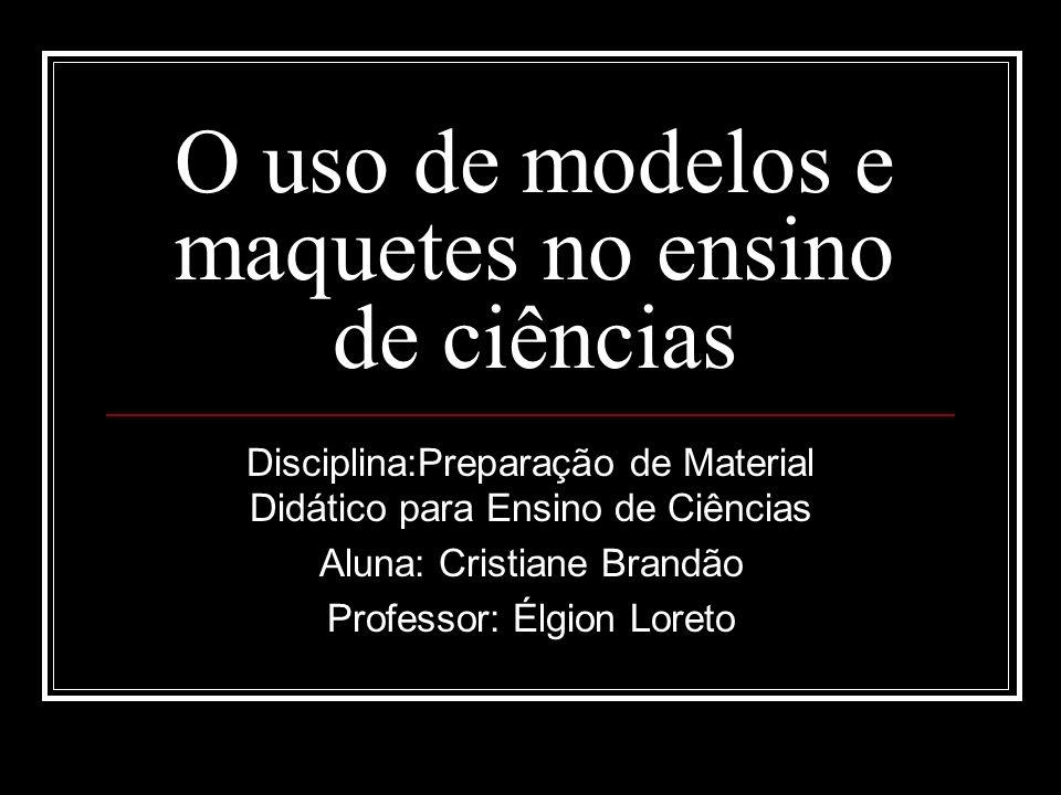 O uso de modelos e maquetes no ensino de ciências Disciplina:Preparação de Material Didático para Ensino de Ciências Aluna: Cristiane Brandão Professo