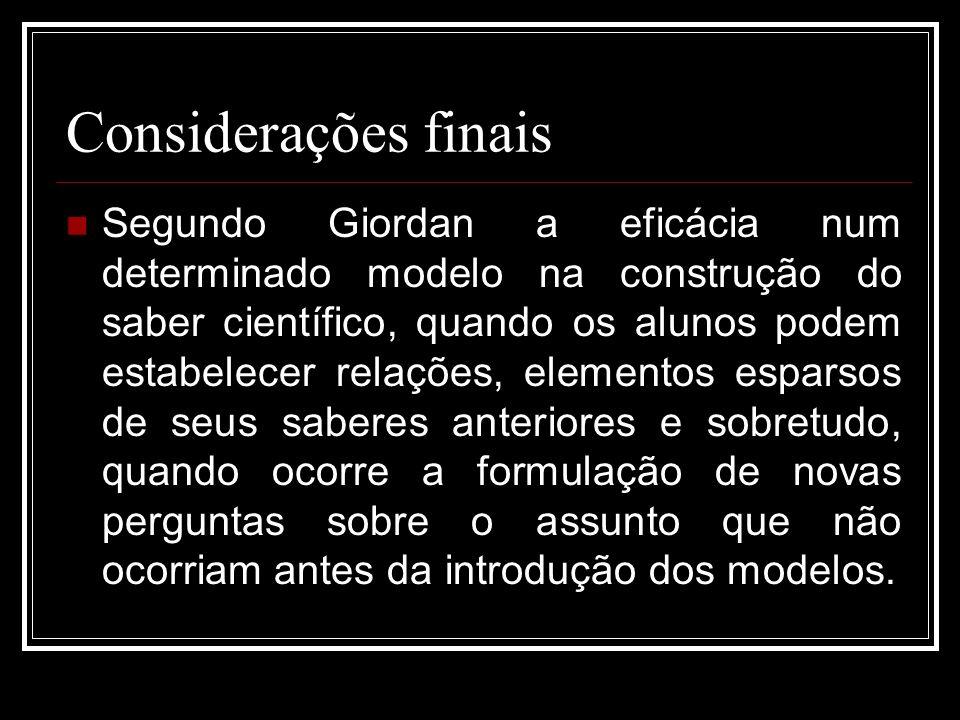 Considerações finais Segundo Giordan a eficácia num determinado modelo na construção do saber científico, quando os alunos podem estabelecer relações,