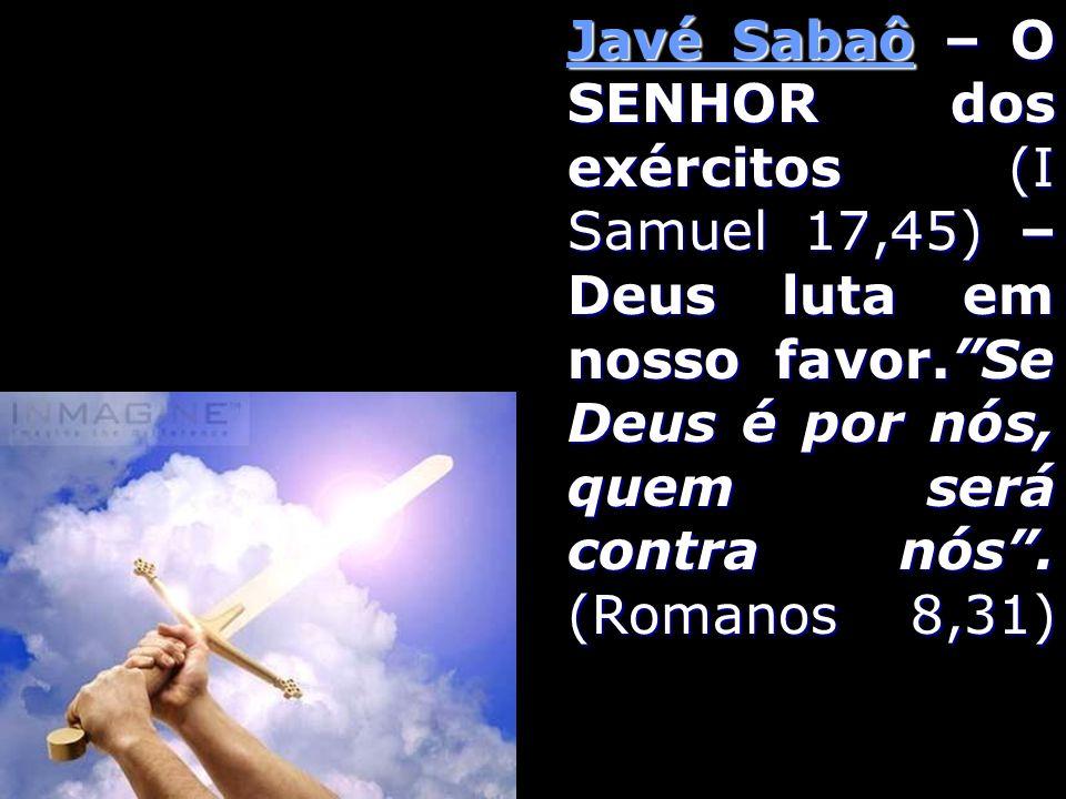 Javé Sabaô – O SENHOR dos exércitos (I Samuel 17,45) – Deus luta em nosso favor.Se Deus é por nós, quem será contra nós. (Romanos 8,31)