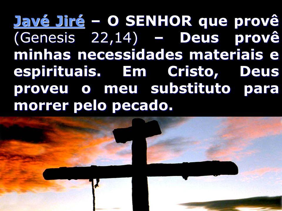 Javé Jiré – O SENHOR que provê (Genesis 22,14) – Deus provê minhas necessidades materiais e espirituais. Em Cristo, Deus proveu o meu substituto para
