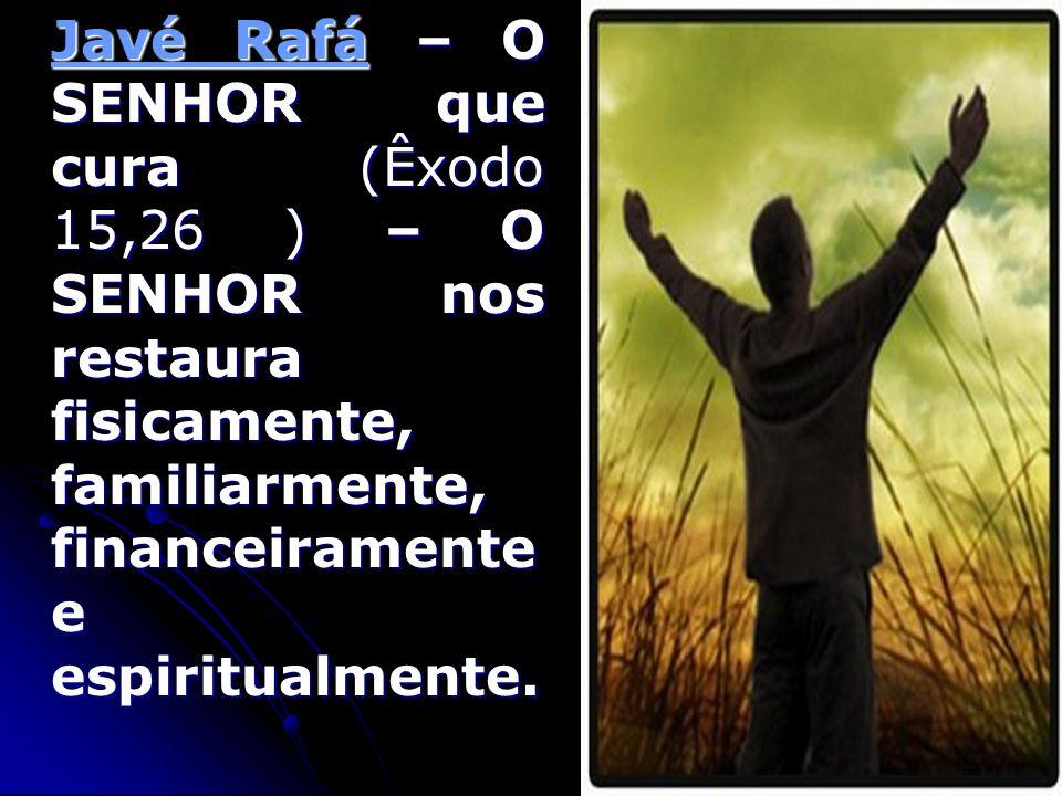 Javé Rafá – O SENHOR que cura (Êxodo 15,26 ) – O SENHOR nos restaura fisicamente, familiarmente, financeiramente e espiritualmente.