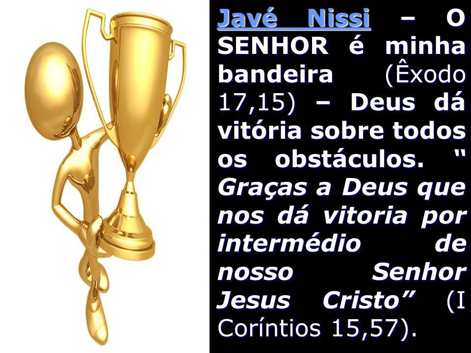 Javé Nissi – O SENHOR é minha bandeira (Êxodo 17,15) – Deus dá vitória sobre todos os obstáculos. Graças a Deus que nos dá vitoria por intermédio de n