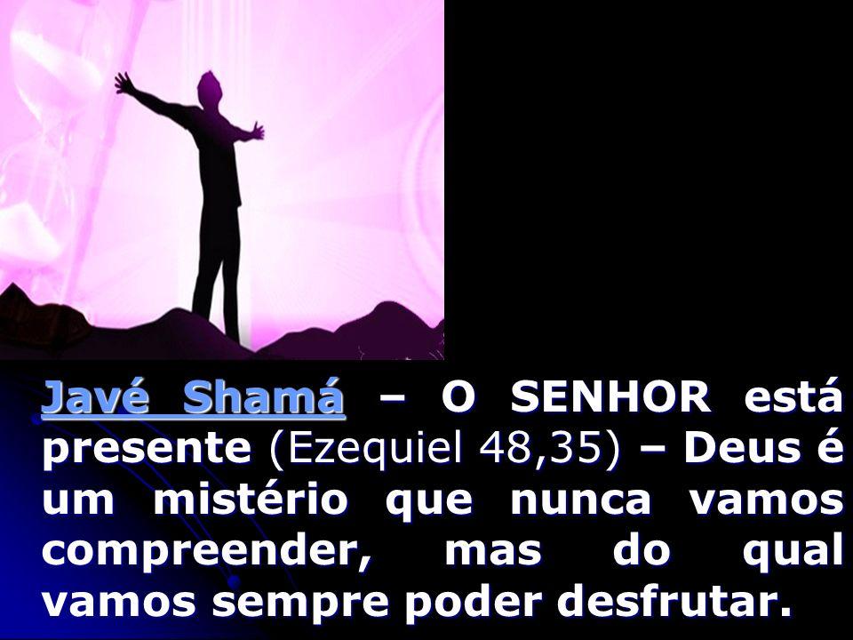 Javé Shamá – O SENHOR está presente (Ezequiel 48,35) – Deus é um mistério que nunca vamos compreender, mas do qual vamos sempre poder desfrutar.