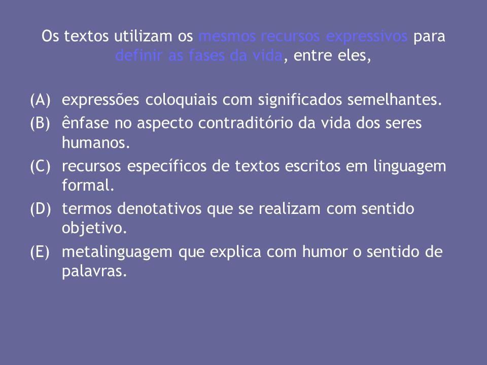 Os textos utilizam os mesmos recursos expressivos para definir as fases da vida, entre eles, (A)expressões coloquiais com significados semelhantes. (B