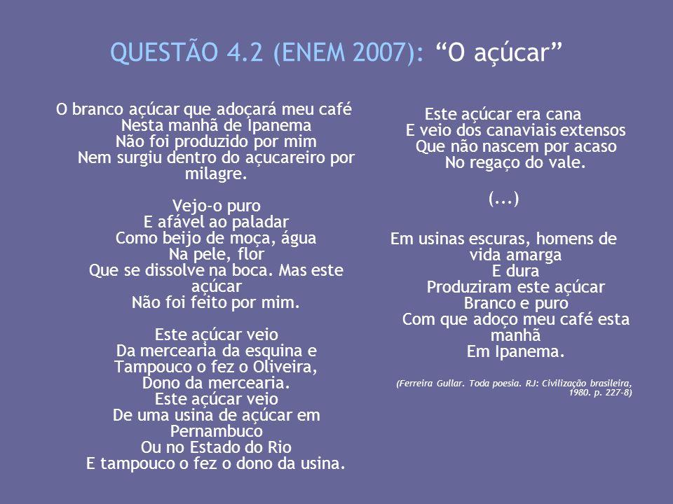QUESTÃO 4.2 (ENEM 2007): O açúcar O branco açúcar que adoçará meu café Nesta manhã de Ipanema Não foi produzido por mim Nem surgiu dentro do açucareir