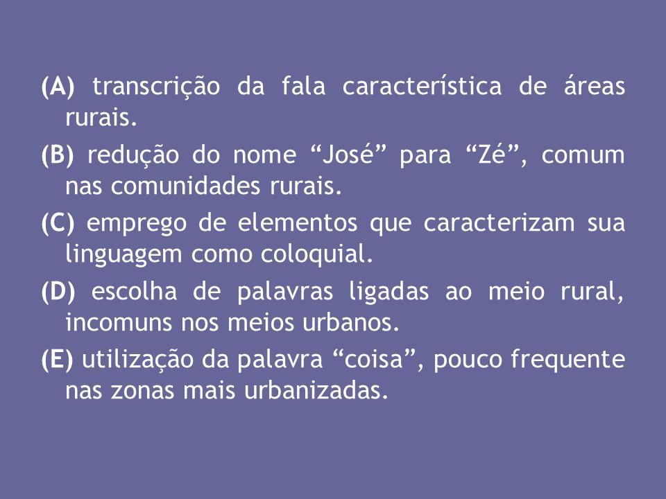 (A) transcrição da fala característica de áreas rurais. (B) redução do nome José para Zé, comum nas comunidades rurais. (C) emprego de elementos que c