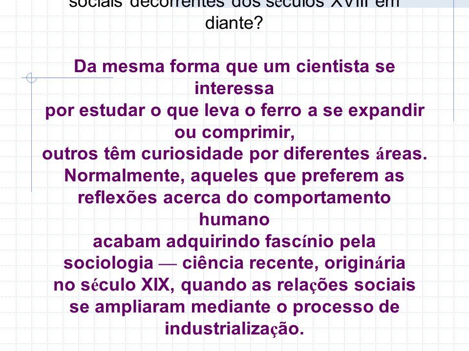 Reflita: por que algu é m se interessa em estudar as questões sociais decorrentes dos s é culos XVIII em diante? Da mesma forma que um cientista se in