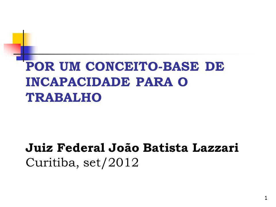 1 POR UM CONCEITO-BASE DE INCAPACIDADE PARA O TRABALHO Juiz Federal João Batista Lazzari Curitiba, set/2012