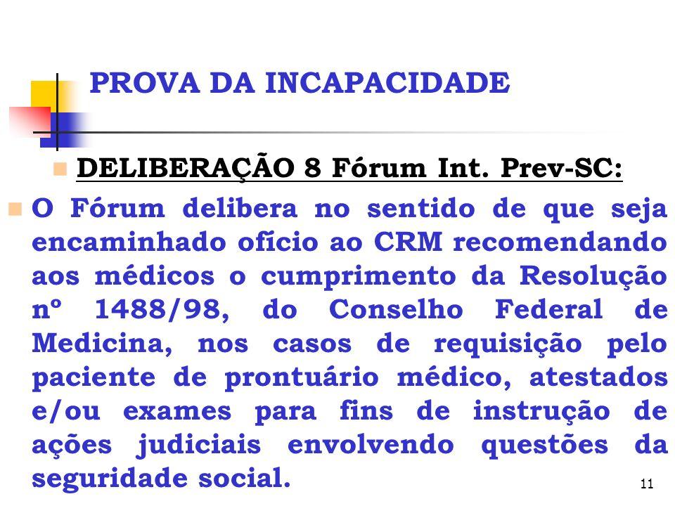 11 PROVA DA INCAPACIDADE DELIBERAÇÃO 8 Fórum Int. Prev-SC: O Fórum delibera no sentido de que seja encaminhado ofício ao CRM recomendando aos médicos
