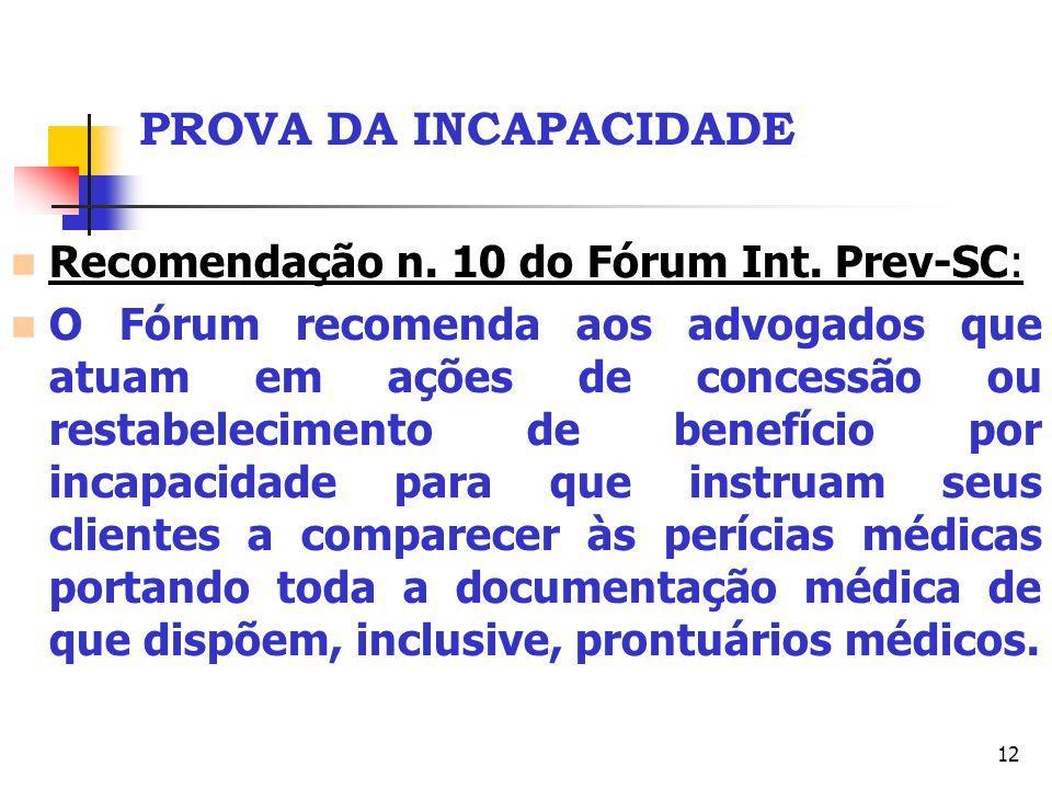 12 PROVA DA INCAPACIDADE Recomendação n. 10 do Fórum Int. Prev-SC: O Fórum recomenda aos advogados que atuam em ações de concessão ou restabelecimento