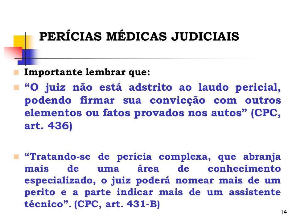 14 PERÍCIAS MÉDICAS JUDICIAIS Importante lembrar que: O juiz não está adstrito ao laudo pericial, podendo firmar sua convicção com outros elementos ou