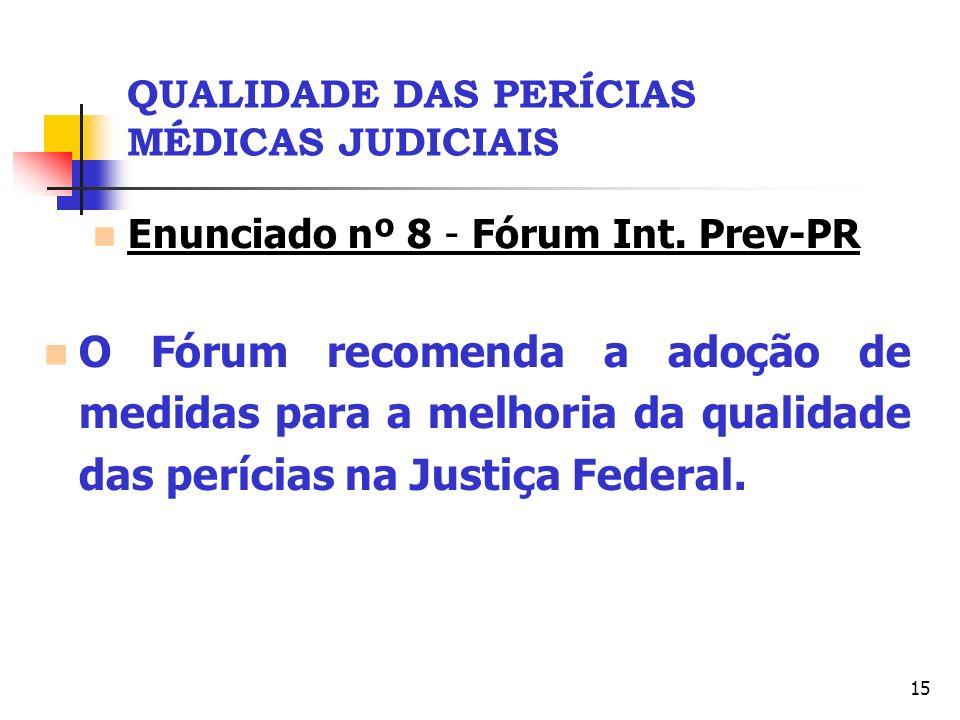 15 QUALIDADE DAS PERÍCIAS MÉDICAS JUDICIAIS Enunciado nº 8 - Fórum Int. Prev-PR O Fórum recomenda a adoção de medidas para a melhoria da qualidade das