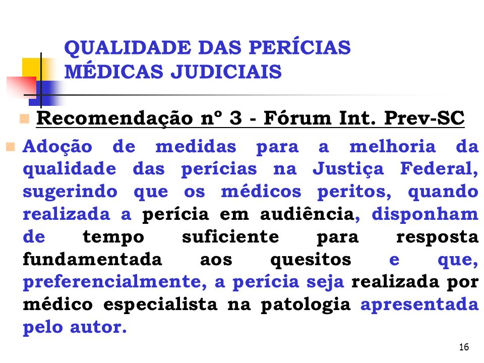 16 QUALIDADE DAS PERÍCIAS MÉDICAS JUDICIAIS Recomendação nº 3 - Fórum Int. Prev-SC Adoção de medidas para a melhoria da qualidade das perícias na Just
