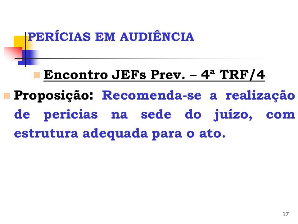 17 PERÍCIAS EM AUDIÊNCIA Encontro JEFs Prev. – 4ª TRF/4 Proposição : Recomenda-se a realização de pericias na sede do juízo, com estrutura adequada pa