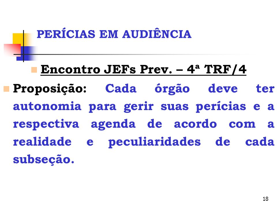 18 PERÍCIAS EM AUDIÊNCIA Encontro JEFs Prev. – 4ª TRF/4 Proposição: Cada órgão deve ter autonomia para gerir suas perícias e a respectiva agenda de ac