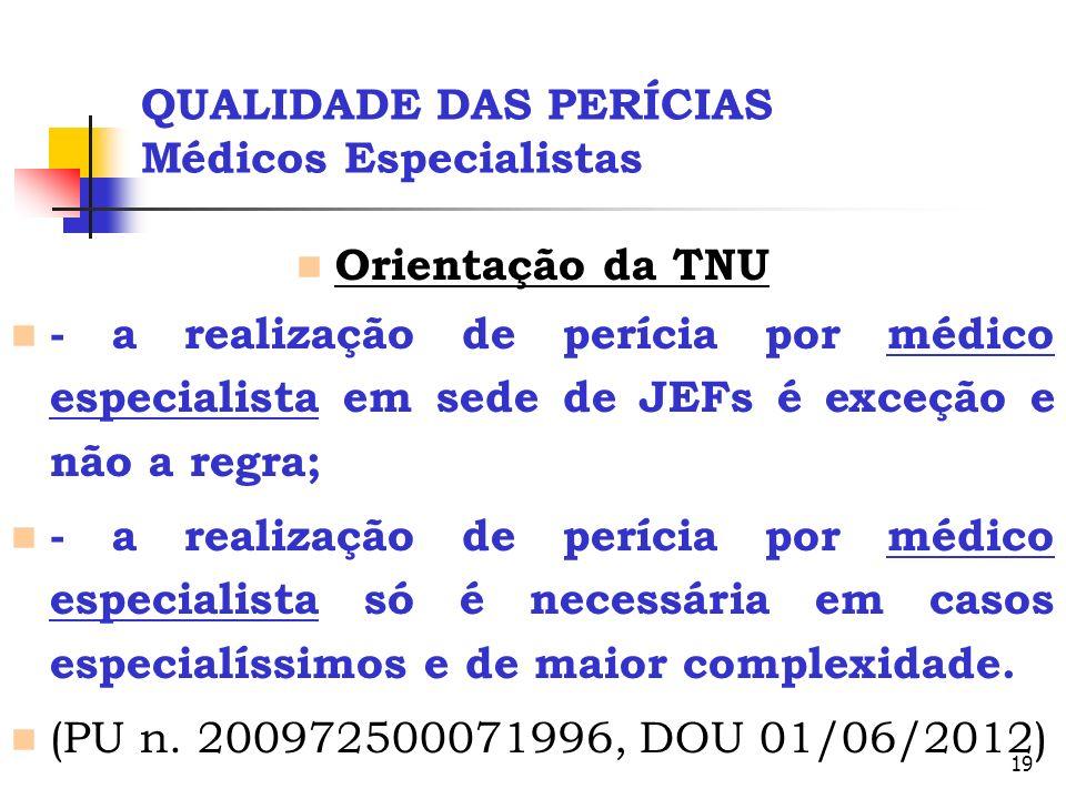 19 QUALIDADE DAS PERÍCIAS Médicos Especialistas Orientação da TNU - a realização de perícia por médico especialista em sede de JEFs é exceção e não a