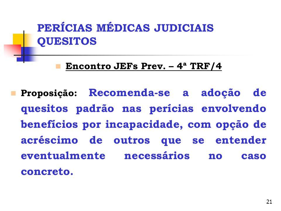 21 PERÍCIAS MÉDICAS JUDICIAIS QUESITOS Encontro JEFs Prev. – 4ª TRF/4 Proposição: Recomenda-se a adoção de quesitos padrão nas perícias envolvendo ben