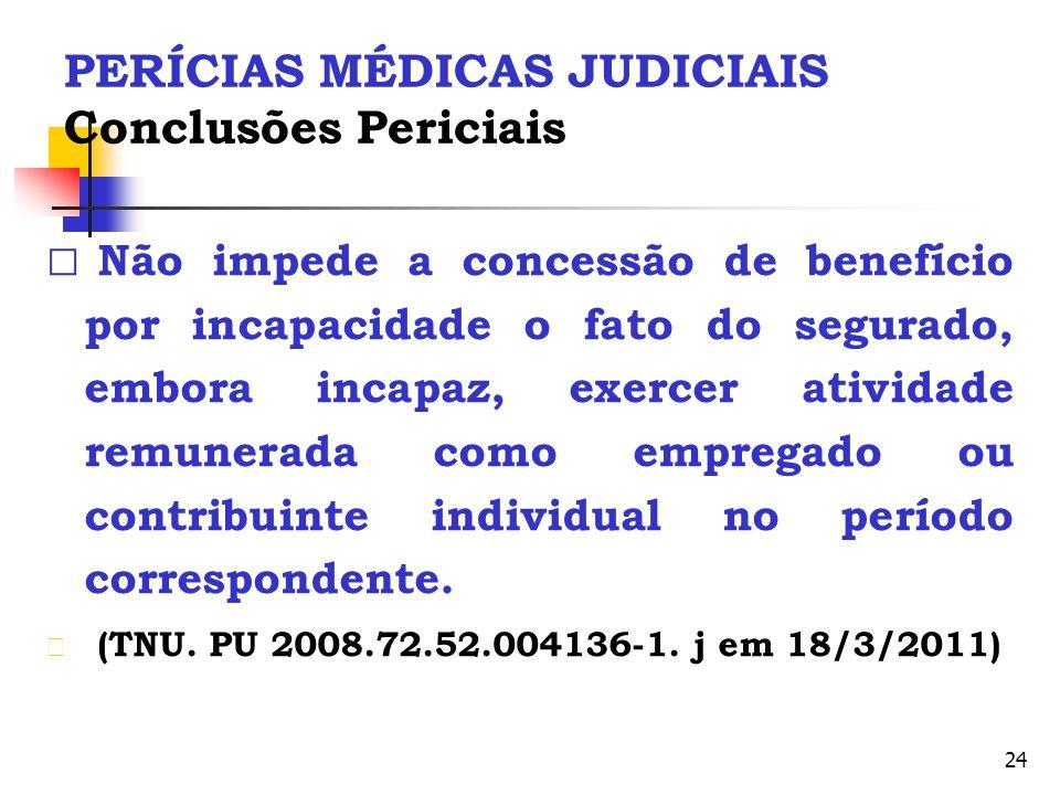 24 PERÍCIAS MÉDICAS JUDICIAIS Conclusões Periciais Não impede a concessão de benefício por incapacidade o fato do segurado, embora incapaz, exercer at
