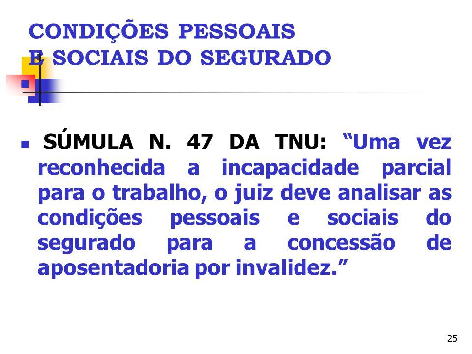 25 CONDIÇÕES PESSOAIS E SOCIAIS DO SEGURADO SÚMULA N. 47 DA TNU: Uma vez reconhecida a incapacidade parcial para o trabalho, o juiz deve analisar as c